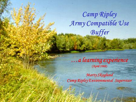 Camp Ripley Army Compatible Use Buffer …a learning experience (April 2008) Marty Skoglund Camp Ripley Environmental Supervisor.