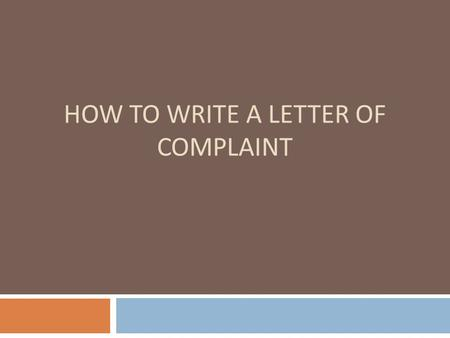 HOW TO WRITE A LETTER OF COMPLAINT. QUESTIONS The FIVE Components 1. Let the recipient know this is a formal letter of complaint. 2. State the substance.
