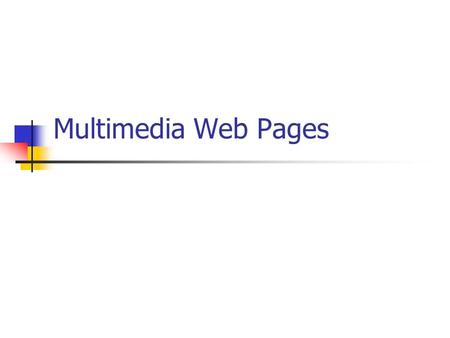 Multimedia Web Pages. Multimedia displays Browser can load web pages that contains multimedia elements 1. Helper applications: stand-alone programs that.
