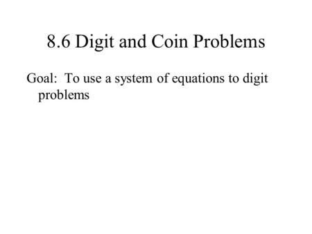 8.6 Digit and Coin Problems Goal: To use a system of equations to digit problems.
