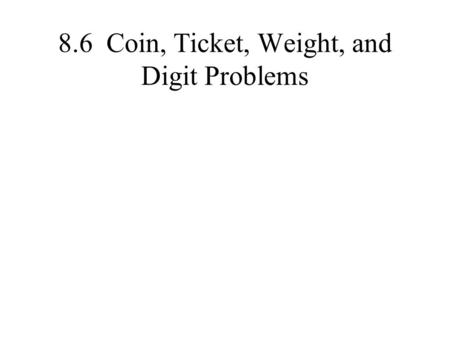 8.6 Coin, Ticket, Weight, and Digit Problems. Pattern Set up two equations One equation is a physical amount that you can count with two different categories.