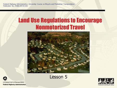 Federal Highway Administration University Course on Bicycle and Pedestrian Transportation Publication No. FHWA-HRT-05-094 Land Use Regulations to Encourage.