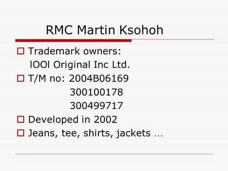 RMC Martin Ksohoh  Trademark owners: lOOl Original Inc Ltd.  T/M no: 2004B06169 300100178 300499717  Developed in 2002  Jeans, tee, shirts, jackets.