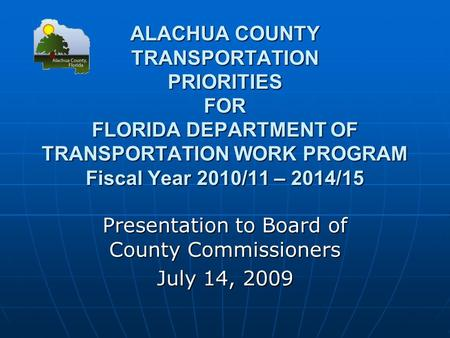 ALACHUA COUNTY TRANSPORTATION PRIORITIES FOR FLORIDA DEPARTMENT OF TRANSPORTATION WORK PROGRAM Fiscal Year 2010/11 – 2014/15 Presentation to Board of County.