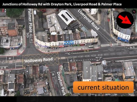 Junctions of Holloway Rd with Drayton Park, Liverpool Road & Palmer Place Holloway Road Palmer Place Liverpool Road Drayton Park N current situation.