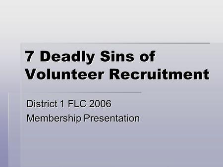 7 Deadly Sins of Volunteer Recruitment District 1 FLC 2006 Membership Presentation.