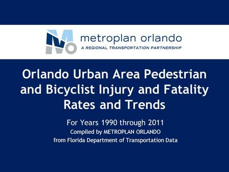 Orlando Urban Area Pedestrian and Bicyclist Injury and Fatality Rates and Trends For Years 1990 through 2011 Compiled by METROPLAN ORLANDO from Florida.