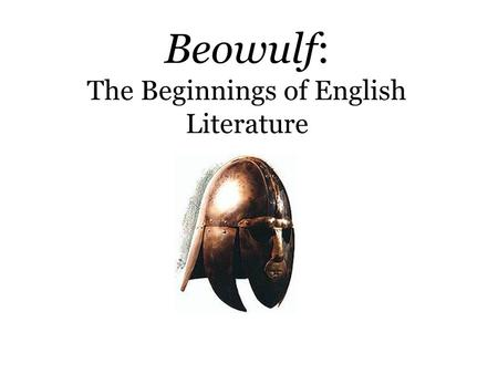 Beowulf: The Beginnings of English Literature Origins  Unknown author; possibly one Christian author in Anglo- Saxon England  Unknown date of composition.