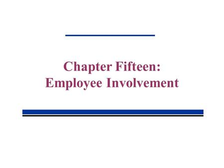 Chapter Fifteen: Employee Involvement. 15-2 Employee Involvement Employee involvement seeks to increase members' input into decisions that affect organization.