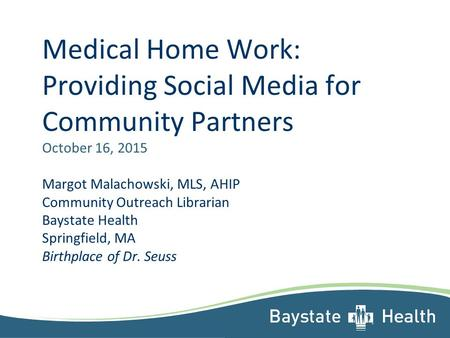 Medical Home Work: Providing Social Media for Community Partners October 16, 2015 Margot Malachowski, MLS, AHIP Community Outreach Librarian Baystate Health.