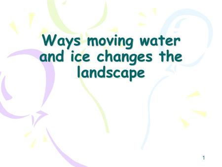 1 Ways moving water and ice changes the landscape.