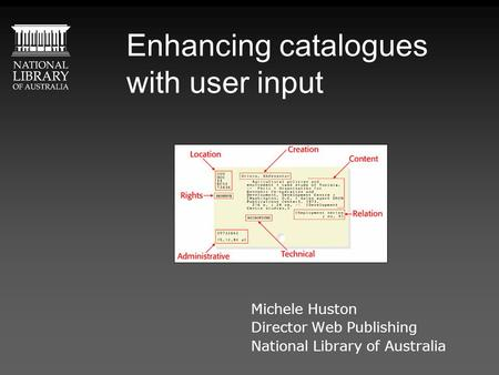 Enhancing catalogues with user input Michele Huston Director Web Publishing National Library of Australia.