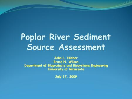 Poplar River Sediment Source Assessment John L. Nieber Bruce N. Wilson Department of Bioproducts and Biosystems Engineering University of Minnesota July.