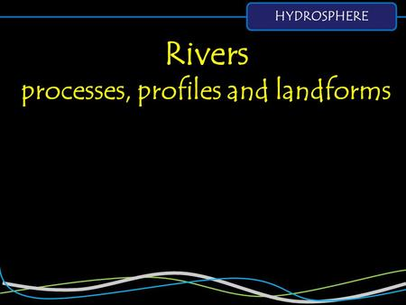 HYDROSPHERE Rivers processes, profiles and landforms.