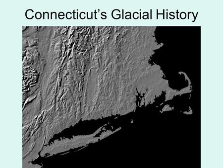 Connecticut's Glacial History. The Connecticut landscape today is in a quiet period. The mountains that formed about 550 to 245 million years ago have.