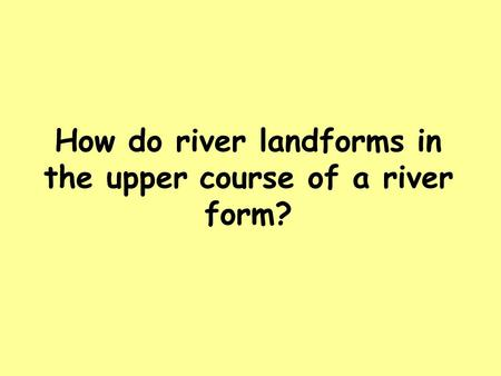 How do river landforms in the upper course of a river form?
