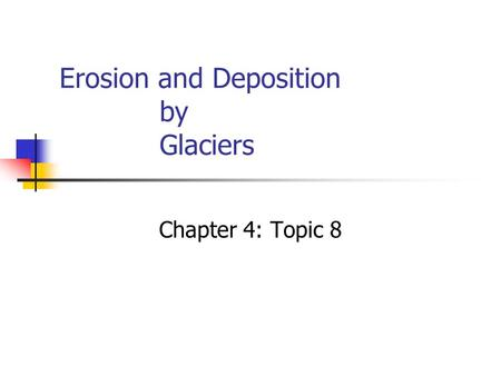 Erosion and Deposition by Glaciers Chapter 4: Topic 8.