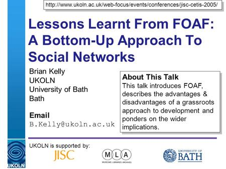 A centre of expertise in digital information managementwww.ukoln.ac.uk Lessons Learnt From FOAF: A Bottom-Up Approach To Social Networks Brian Kelly UKOLN.