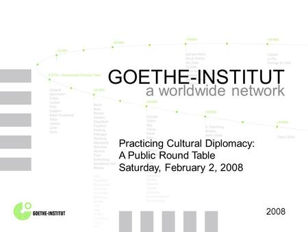 GOETHE-INSTITUT a worldwide network 2008 Practicing Cultural Diplomacy: A Public Round Table Saturday, February 2, 2008.