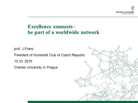Excellence connects– be part of a worldwide network prof. J.Franc President of Humboldt Club of Czech Republic 13.10. 2015 Charles University in Prague.
