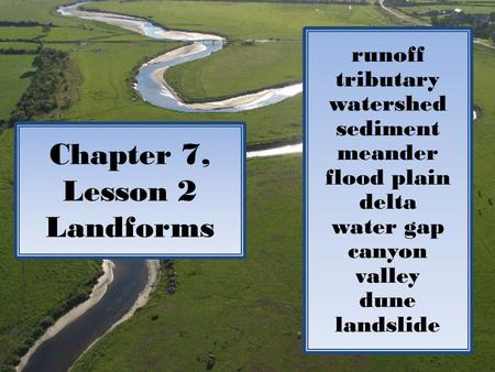 Chapter 7, Lesson 2 Landforms runoff tributary watershed sediment meander flood plain delta water gap canyon valley dune landslide.