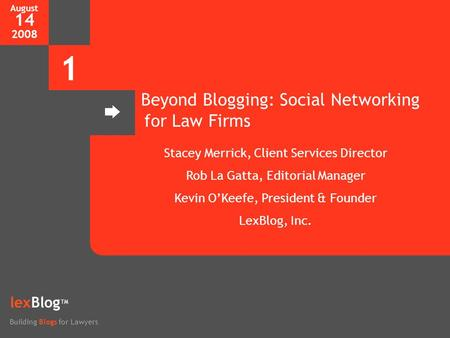 August 14 2008 1 lexBlog TM Building Blogs for Lawyers Beyond Blogging: Social Networking for Law Firms Stacey Merrick, Client Services Director Rob La.