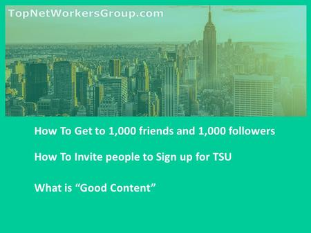 "How To Get to 1,000 friends and 1,000 followers How To Invite people to Sign up for TSU What is ""Good Content"""
