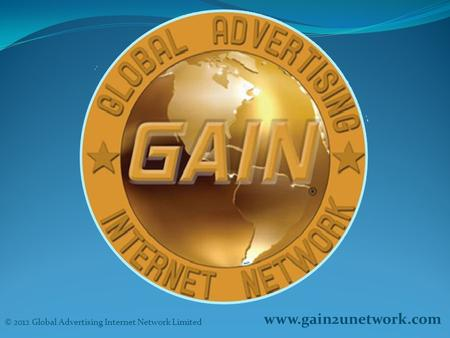 Www.gain2unetwork.com © 2012 Global Advertising Internet Network Limited.