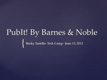 { PubIt! By Barnes & Noble Becky Tantillo· Tech Camp · June 15, 2012.