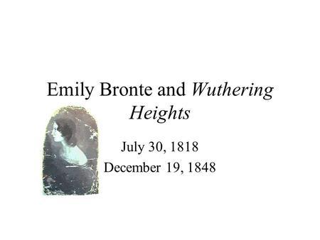 Emily Bronte and Wuthering Heights July 30, 1818 December 19, 1848.