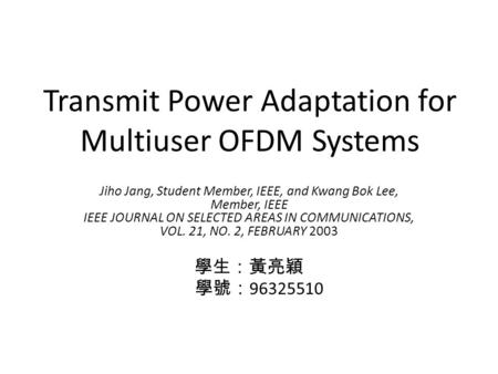 Transmit Power Adaptation for Multiuser OFDM Systems Jiho Jang, Student Member, IEEE, and Kwang Bok Lee, Member, IEEE IEEE JOURNAL ON SELECTED AREAS IN.