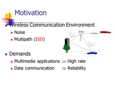 Motivation Wireless Communication Environment Noise Multipath (ISI!) Demands Multimedia applications  High rate Data communication  Reliability.