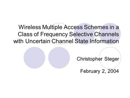 Wireless Multiple Access Schemes in a Class of Frequency Selective Channels with Uncertain Channel State Information Christopher Steger February 2, 2004.