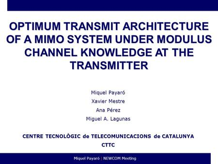 Miquel Payaró | NEWCOM Meeting OPTIMUM TRANSMIT ARCHITECTURE OF A MIMO SYSTEM UNDER MODULUS CHANNEL KNOWLEDGE AT THE TRANSMITTER Miquel Payaró Xavier Mestre.