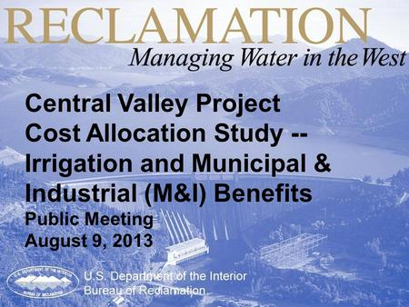 Central Valley Project Cost Allocation Study -- Irrigation and Municipal & Industrial (M&I) Benefits Public Meeting August 9, 2013.