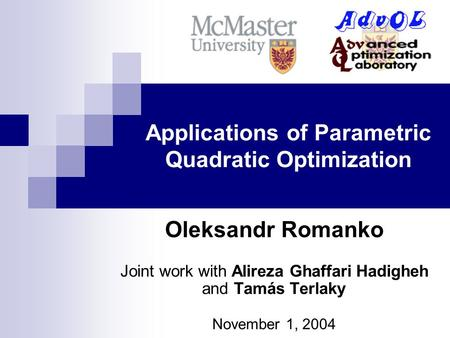 Applications of Parametric Quadratic Optimization Oleksandr Romanko Joint work with Alireza Ghaffari Hadigheh and Tamás Terlaky November 1, 2004.