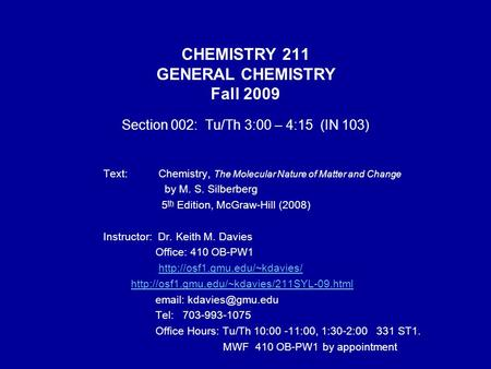 CHEMISTRY 211 GENERAL CHEMISTRY Fall 2009 Section 002: Tu/Th 3:00 – 4:15 (IN 103) Text: Chemistry, The Molecular Nature of Matter and Change by M. S. Silberberg.