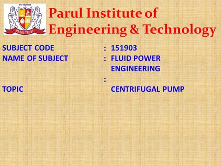 SUBJECT CODE NAME OF SUBJECT TOPIC :::::: 151903 FLUID POWER ENGINEERING CENTRIFUGAL PUMP Parul Institute of Engineering & Technology.