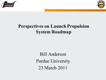 Bill Anderson Purdue University 23 March 2011 Perspectives on Launch Propulsion System Roadmap.