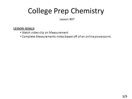 College Prep Chemistry Lesson #07 LESSON GOALS: Watch video clip on Measurement Complete Measurements notes based off of an online powerpoint. 1/3.