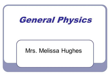 General Physics Mrs. Melissa Hughes. Sit Back and Relax. Let parent viewer do it for you! All presentation material can be found online (see class files)