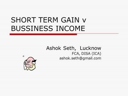 SHORT TERM GAIN v BUSSINESS INCOME Ashok Seth, Lucknow FCA, DISA (ICA)