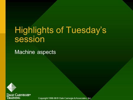 Highlights of Tuesday's session Machine aspects Copyright 1996-98 © Dale Carnegie & Associates, Inc.