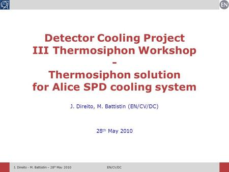 J. Direito - M. Battistin – 28 th May 2010EN/CV/DC J. Direito, M. Battistin (EN/CV/DC) 28 th May 2010 Detector Cooling Project III Thermosiphon Workshop.