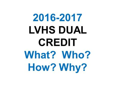 2016-2017 LVHS DUAL CREDIT What? Who? How? Why?. WHAT IS DUAL CREDIT (DC)? DC is a voluntary program in which qualified junior and senior students may.