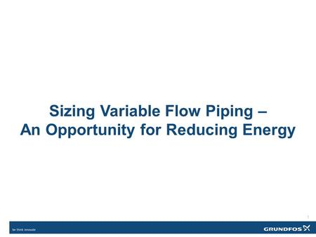 Sizing Variable Flow Piping – An Opportunity for Reducing Energy 1.