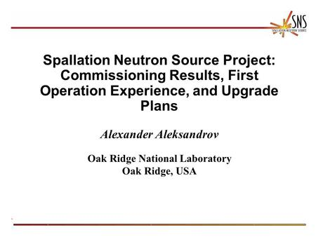 Spallation Neutron Source Project: Commissioning Results, First Operation Experience, and Upgrade Plans Alexander Aleksandrov Oak Ridge National Laboratory.