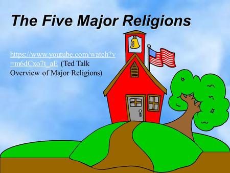 The Five Major Religions https://www.youtube.com/watch?v =m6dCxo7t_aEhttps://www.youtube.com/watch?v =m6dCxo7t_aE (Ted Talk Overview of Major Religions)
