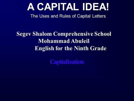 A CAPITAL IDEA! The Uses and Rules of Capital Letters Segev Shalom Comprehensive School Mohammad Abuleil English for the Ninth Grade.