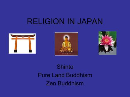 RELIGION IN JAPAN Shinto Pure Land Buddhism Zen Buddhism.